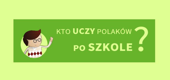 Kto uczy Polaków po szkole?